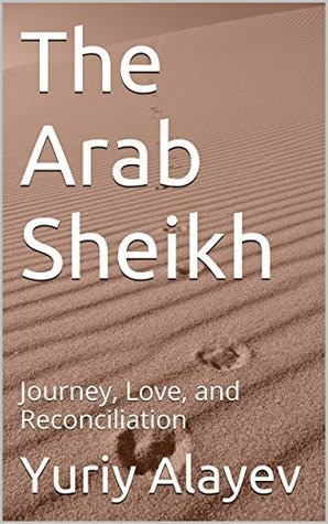 The Arab Sheikh: Journey, Love, and Reconciliation  by  Yuriy Alayev