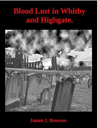 Blood Lust in Whitby and Highgate.: An introduction to English Vampire Lore and History.  by  James J. Browne.