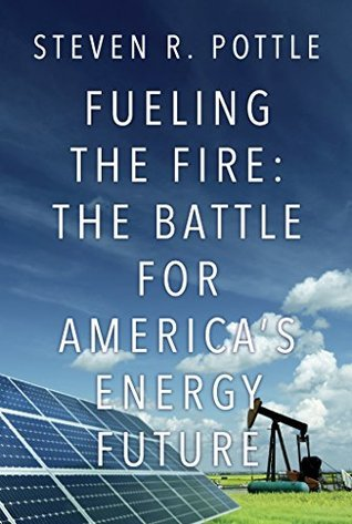 Fueling the Fire: The Battle for Americas Energy Future  by  Steven R. Pottle