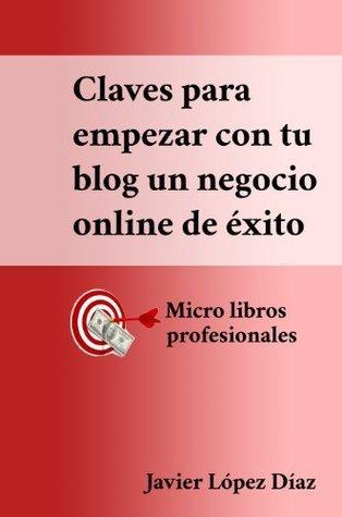 Las claves para empezar con tu blog un negocio online de éxito  by  Javier López Díaz