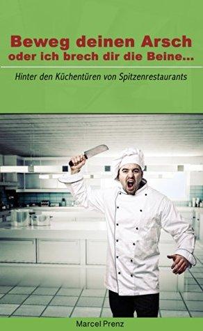 Beweg deinen Arsch, oder ich brech dir die Beine...: Hinter den Küchentüren von Spitzenrestaurants  by  Marcel Prenz