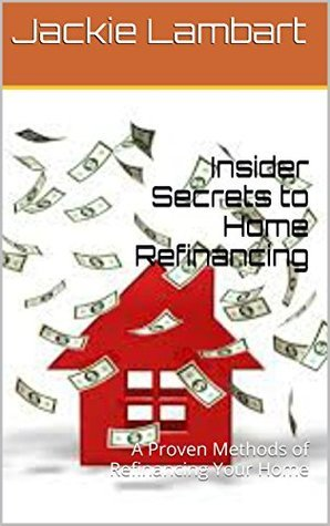 Mortgage Refiancing: A Proven Methods of Refinancing Your Home (Mortgage Refinancing, Home Refinancing, Home Refinance Book) Jackie Lambart