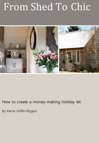From Shed To Chic: How to create a money-making holiday let Kerrie Griffin-Rogers