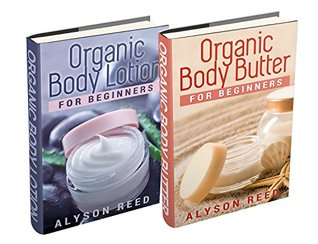 (2 Book Bundle) Organic Body Butter For Beginners & Organic Body Lotion For Beginners  by  Alyson Reed