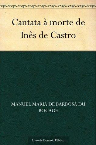 Cantata à morte de Inês de Castro  by  Manuel Maria de Barbosa du Bocage