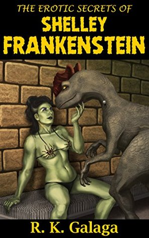 The Erotic Secrets of Shelley Frankenstein R. K. Galaga