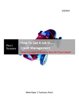 Get A Job In Credit Management......... What You Need To Know To Kick Off Your Career  by  Paul J. Teunissen