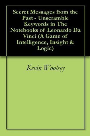 Messages from the Past - Unscramble Words Inside The Notebooks Da Vinci (A Game of Intelligence, Insight & Logic Book 1)  by  Kevin Woolsey