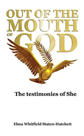 OUT OF THE MOUTH OF GOD: The testimonies of She  by  Elma Whitfield Staten-Hatchett