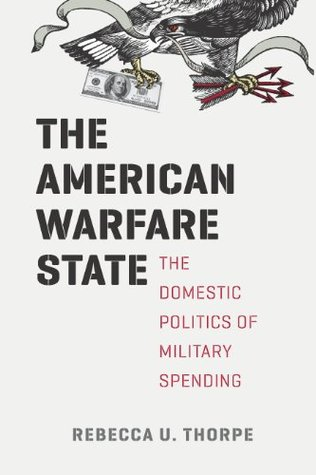 The American Warfare State: The Domestic Politics of Military Spending (Chicago Series on International and Domestic Institutions) Rebecca U. Thorpe