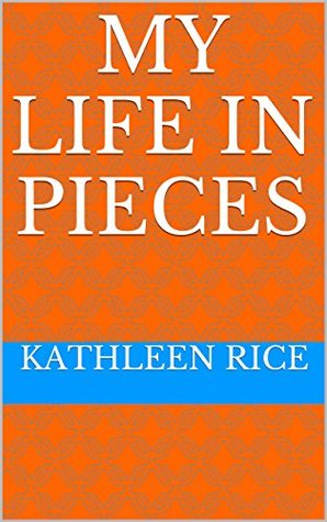 My Life In Pieces  by  Kathleen Rice