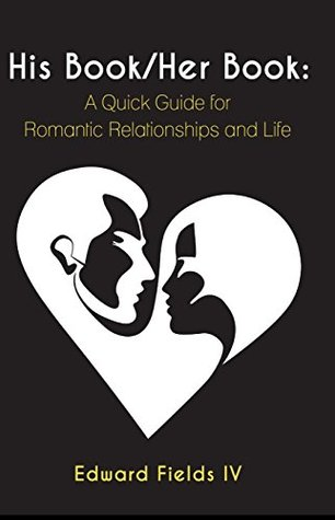 His Book/Her Book: A Quick Guide for Romantic Relationships and Life Edward Fields IV