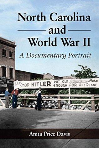 North Carolina and World War II: A Documentary Portrait  by  Anita Price Davis