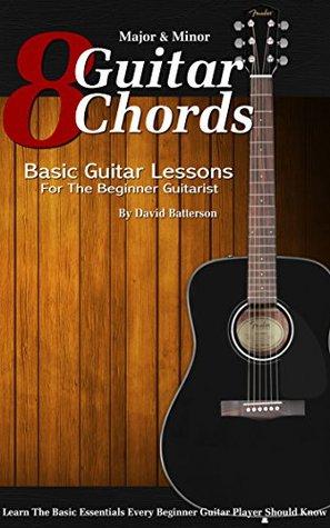8 Major & Minor Guitar Chords: Basic Guitar Lessons for the Beginner Guitarist David Batterson