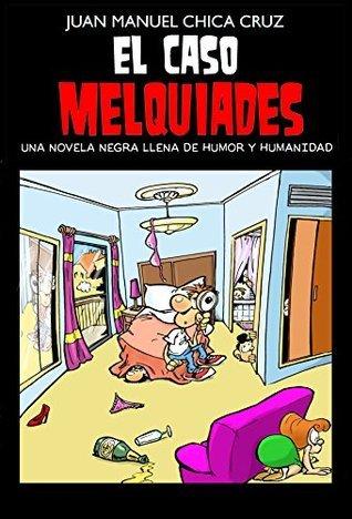 El caso Melquiades: Una novela negra llena de humor y humanidad Juan Manuel Chica Cruz