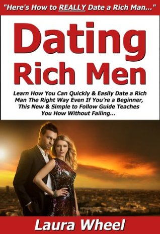 Dating Rich Men: Learn How You Can Quickly & Easily Date a Rich Man The Right Way Even If Youre a Beginner, This New & Simple to Follow Guide Teaches You How Without Failing Laura Wheel