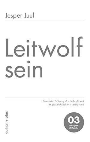 Leitwolf sein: Elterliche Führung der Zukunft und ihr geschichtlicher Hintergrund 03 familylab Schriftenreihe  by  Jesper Juul