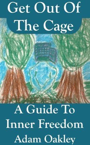 Get Out Of The Cage: A Guide To Inner Freedom Adam Oakley