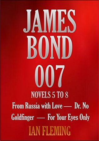 JAMES BOND 007. NOVELS 5 TO 8. From Russia with Love, Dr. No, Goldfinger, For Your Eyes Only  by  Ian Fleming