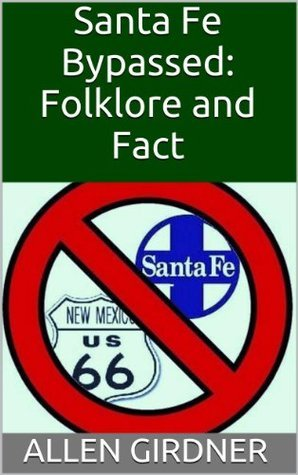Santa Fe Bypassed: Folklore and Fact  by  Allen Girdner