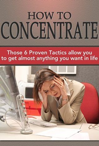 How To Concentrate: Those 6 Proven Tactics allow you to get almost anything you want in life  by  Tom Stark