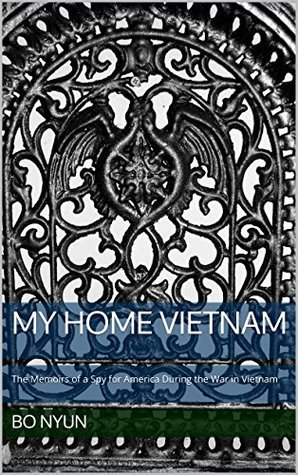 My Home Vietnam: The Memoirs of a Spy for America During the War in Vietnam  by  Bo Nyun