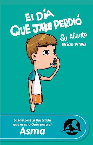 La Historieta Ilustrada Que Es Una Guia Para El Asma: El Dia Que Jake Perdio Su Aliento Brian W. Wu