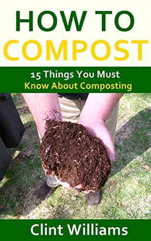 How to Compost: 15 Things You Must Know About Composting  by  Clint Williams