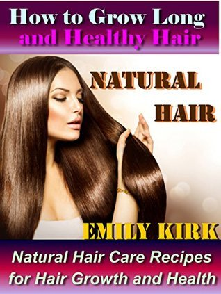 Natural Hair: How to Grow Long and Healthy Hair: Natural Hair-Care Recipes for Hair Growth and Health Emily Kirk