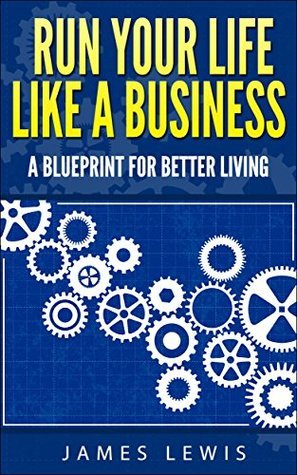 Run Your Life Like a Business: A Blueprint for Better Living  by  James Lewis