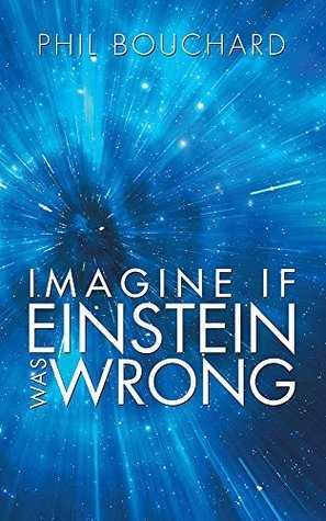 Imagine if Einstein was Wrong  by  Phil Bouchard