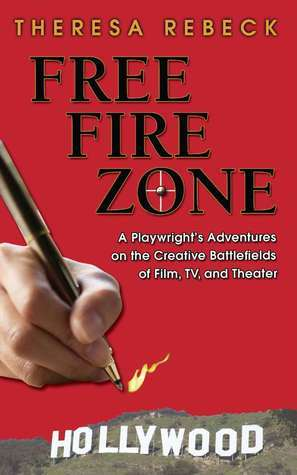 Free Fire Zone: A Playwrghts Adventures on the Creative Battlefields of Film, TV, and Theater Theresa Rebeck
