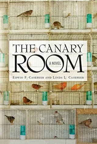The Canary Room: A Novel  by  Edwin F. Casebeer