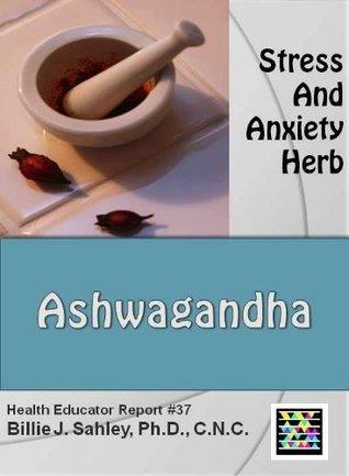 Ashwagandha, Stress and Anxiety Herb - Health Educator Report #37 Billie J. Sahley
