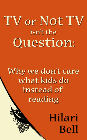 TV or Not TV isnt the Question: Why we dont care what kids do instead of reading  by  Hilari Bell