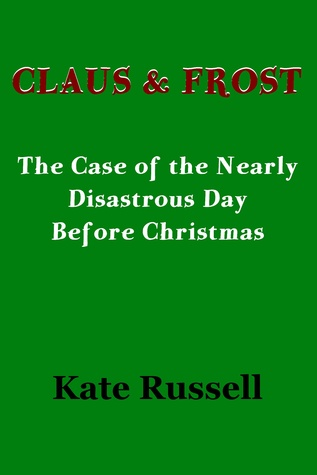 Claus & Frost: The Case of the Nearly Disastrous Day before Christmas  by  Kate Russell