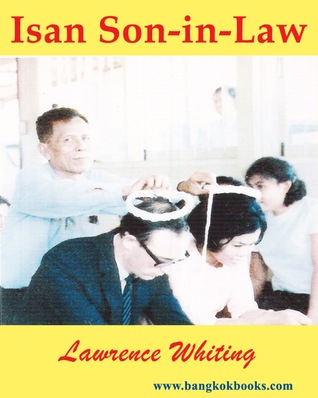 Isan Son-in-Law: A family's roots in Northeast Thailand Lawrence Whiting