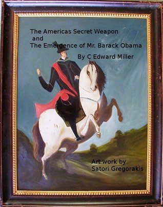 The Americas Secret Weapon and The Emergence of Mr. Barack Obama  by  C. Edward Miller