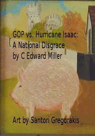 GOP vs. Hurricane Isaac: A National Disgrace  by  C. Edward Miller