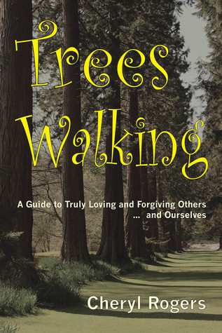 Trees Walking: A Guide to Truly Loving and Forgiving Others … and Ourselves  by  Cheryl Rogers