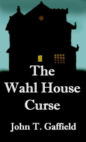 The Wahl House Curse  by  John Gaffield