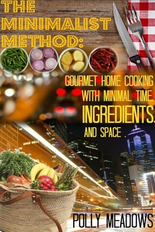 The Minimalist Method, Gourmet Home Cooking with Minimal Time, Ingredients and Space  by  Polly Meadows