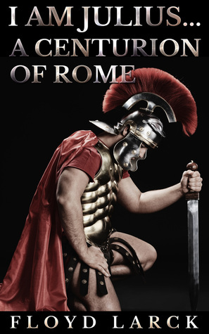 I Am Julius... A Centurion of Rome Floyd Larck