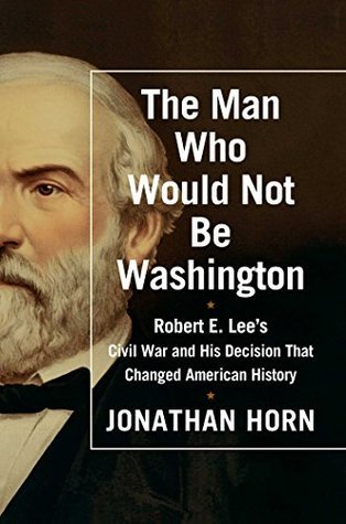 The Man Who Would Not Be Washington: Robert E. Lees Civil War and His Decision That Changed American History  by  Jonathan Horn