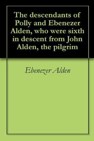 The descendants of Polly and Ebenezer Alden, who were sixth in descent from John Alden, the pilgrim  by  Ebenezer Alden