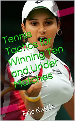 Tennis Tactics for Winning Ten and Under Matches: Eric Kastle  by  Eric Kastle