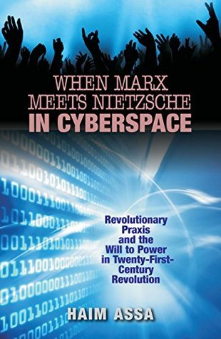 When Marx Meets Nietzsche in Cyberspace: Revolutionary Praxis and the Will to Power in Twenty-First-Century Revolution Haim Assa
