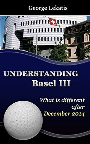 Understanding Basel III, What Is Different After December 2014 George Lekatis