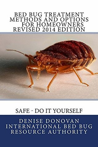 Bed Bug Treatment Methods and Options for Homeowners Revised 2014 Edition Safe - Do It Yourself: Safe - Do It Yourself (The Bed Bug Chronicles Book 9) Denise Donovan