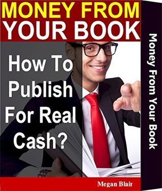 Money From Your Book: How To Publish For Real Cash?: Publish A Bestseller for Profit: Mystery Revealed An eBook And Self Publishing Guide on Kindle with Amazon Indie Author KDP Select Megan Blair